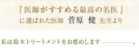 『医師がすすめる最高の名医』に選ばれた医師  菅原  健  先生より 私は鈴木トリートメントをお薦めします―。